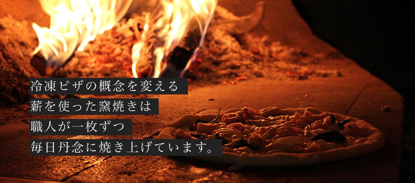 冷凍ピザの概念を変える薪を使った窯焼きは職人が一枚ずつ毎日丹念に焼き上げています。
